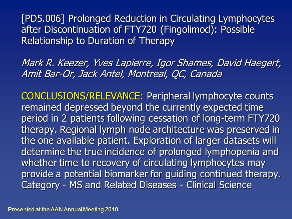 [PD5.006] Prolonged Reduction in Circulating Lymphocytes after Discontinuation of FTY720 (Fingolimod): Possible Relationship to Duration of Therapy Mark R. Keezer, Yves Lapierre, Igor Shames, David Haegert, Amit Bar-Or, Jack Antel, Montreal, QC, Canada CONCLUSIONS/RELEVANCE: Peripheral lymphocyte counts remained depressed beyond the currently expected time period in 2 patients following cessation of long-term FTY720 therapy. Regional lymph node architecture was preserved in the one available patient. Exploration of larger datasets will determine the true incidence of prolonged lymphopenia and whether time to recovery of circulating lymphocytes may provide a potential biomarker for guiding continued therapy. Category - MS and Related Diseases - Clinical Science